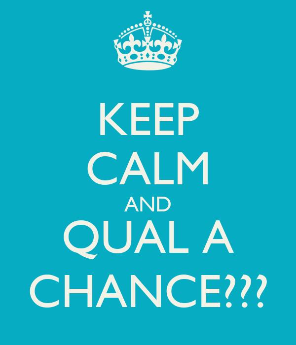 KEEP CALM AND QUAL A CHANCE???