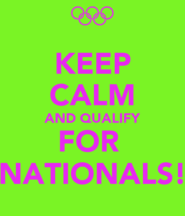 KEEP CALM AND QUALIFY FOR  NATIONALS!