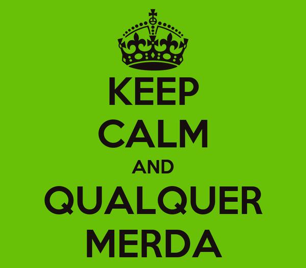 KEEP CALM AND QUALQUER MERDA