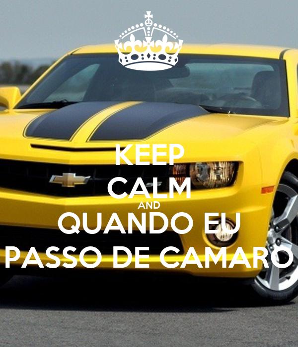 KEEP CALM AND QUANDO EU PASSO DE CAMARO