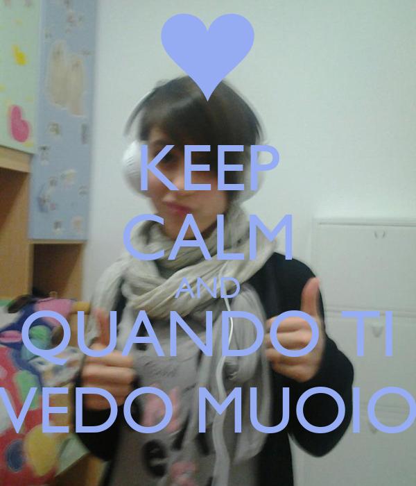 KEEP CALM AND QUANDO TI VEDO MUOIO