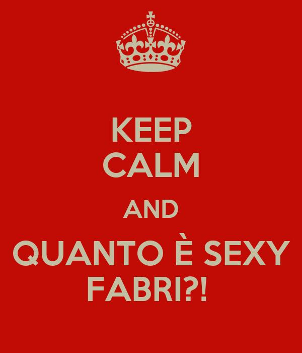 KEEP CALM AND QUANTO È SEXY FABRI?!
