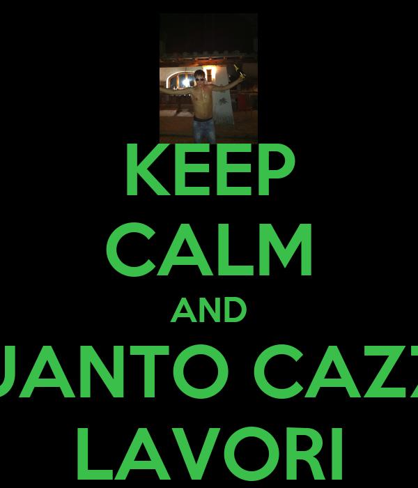 KEEP CALM AND QUANTO CAZZO LAVORI