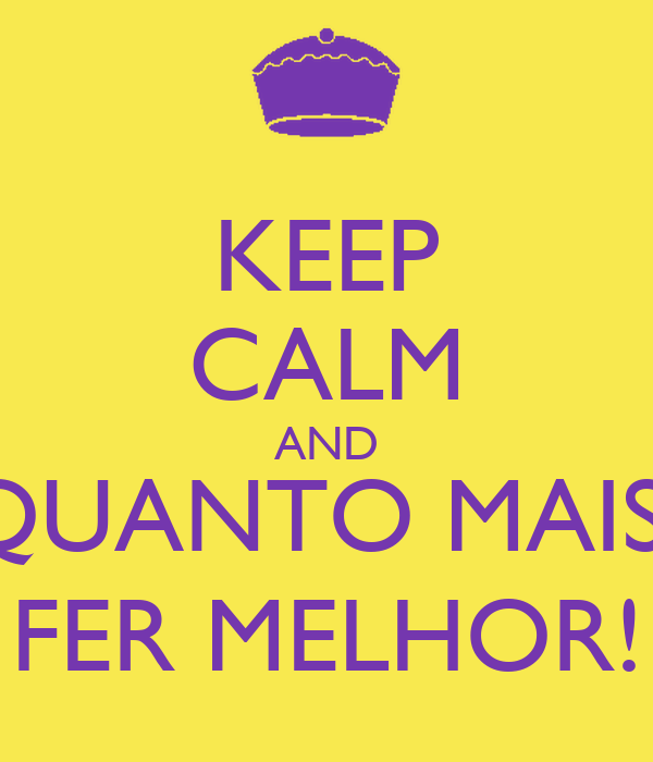 KEEP CALM AND QUANTO MAIS  FER MELHOR!