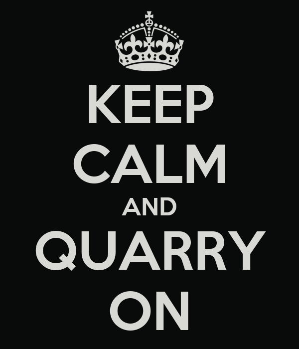 KEEP CALM AND QUARRY ON