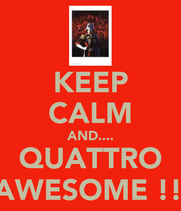 KEEP CALM AND.... QUATTRO IS AWESOME !!!!!