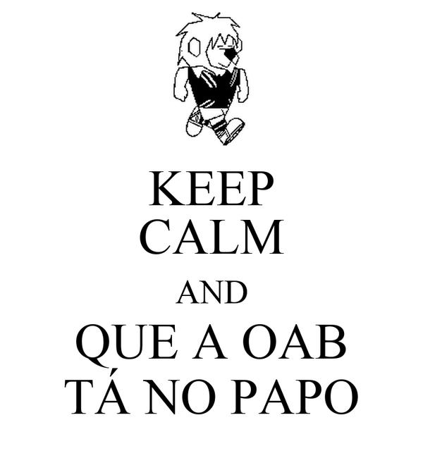 KEEP CALM AND QUE A OAB TÁ NO PAPO