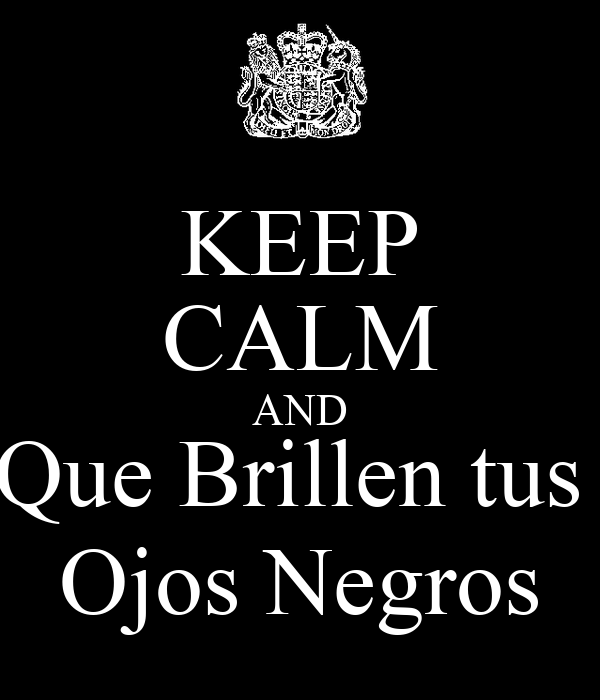 KEEP CALM AND Que Brillen tus  Ojos Negros