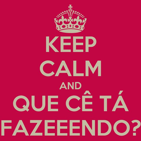 KEEP CALM AND QUE CÊ TÁ FAZEEENDO?