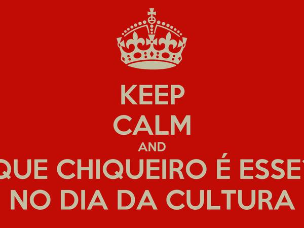KEEP CALM AND QUE CHIQUEIRO É ESSE? NO DIA DA CULTURA