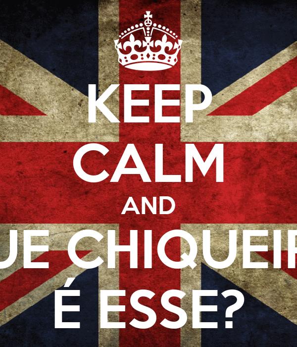 KEEP CALM AND QUE CHIQUEIRO É ESSE?