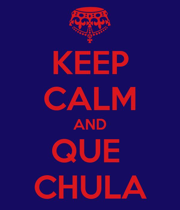 KEEP CALM AND QUE  CHULA