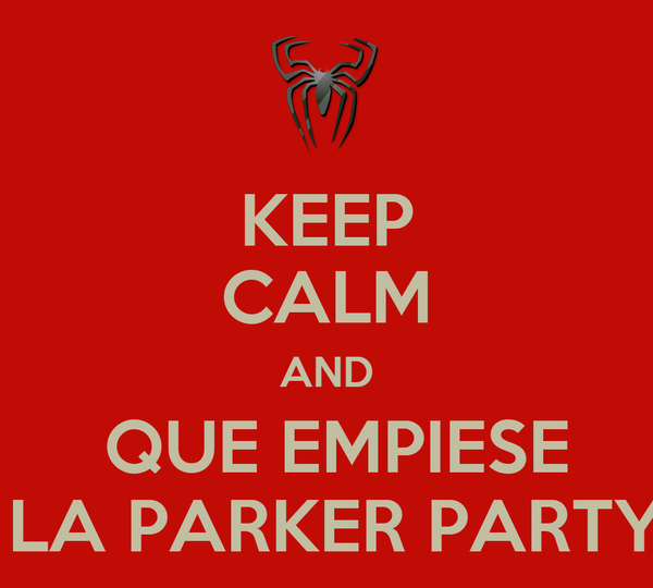 KEEP CALM AND  QUE EMPIESE  LA PARKER PARTY