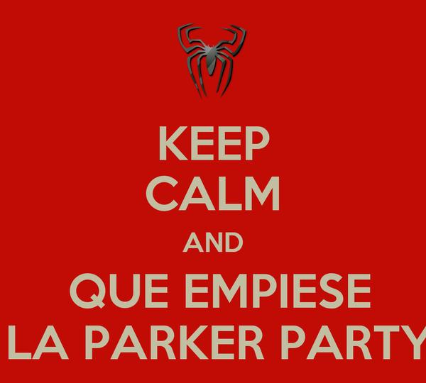KEEP CALM AND  QUE EMPIESE  LA PARKER PARTY