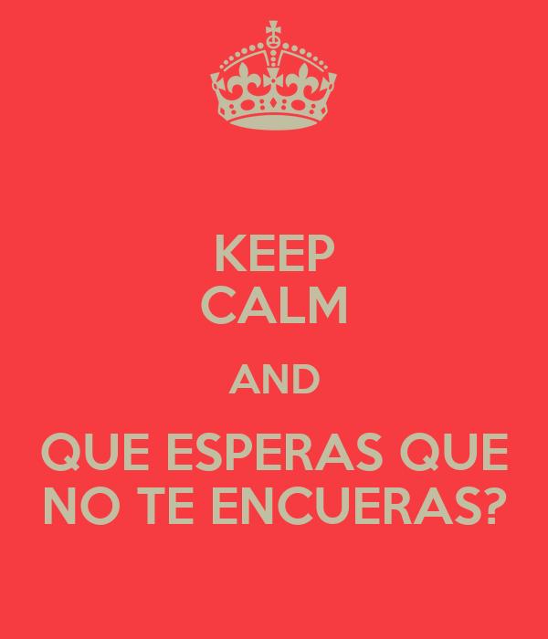 KEEP CALM AND QUE ESPERAS QUE NO TE ENCUERAS?