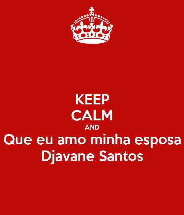 KEEP CALM AND Que eu amo minha esposa Djavane Santos