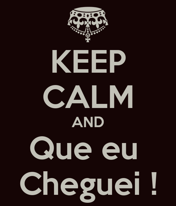 KEEP CALM AND Que eu  Cheguei !