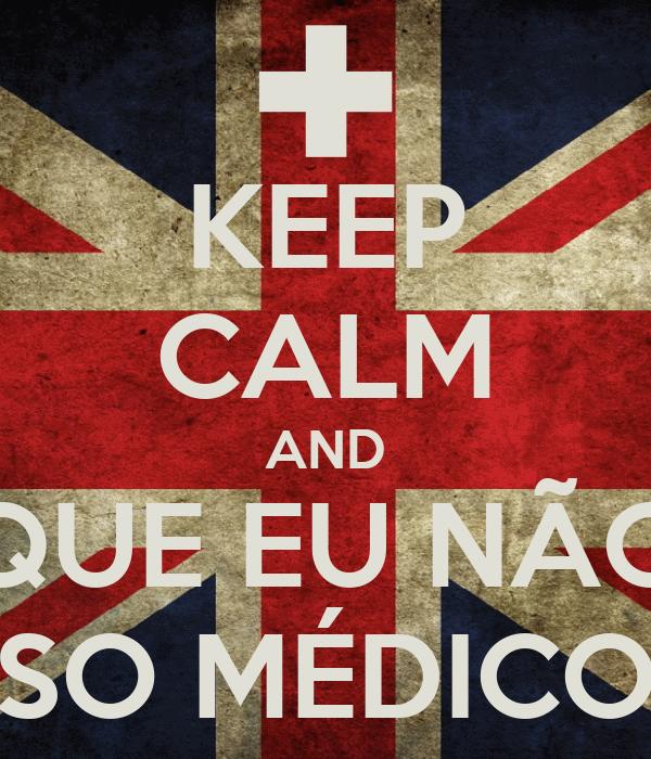 KEEP CALM AND QUE EU NÃO SO MÉDICO