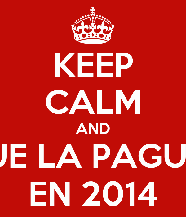 KEEP CALM AND QUE LA PAGUEN EN 2014