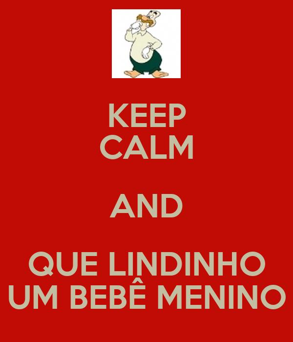 KEEP CALM AND QUE LINDINHO UM BEBÊ MENINO