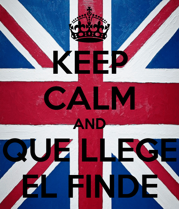 KEEP CALM AND QUE LLEGE EL FINDE