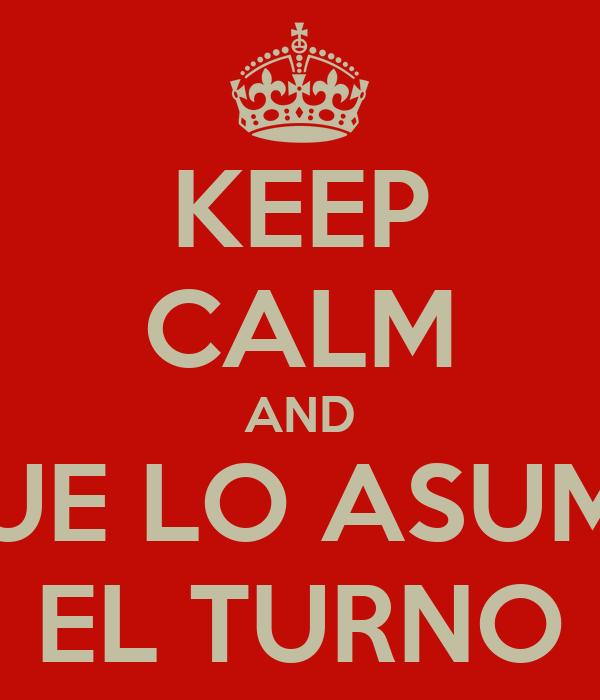 KEEP CALM AND QUE LO ASUMA EL TURNO