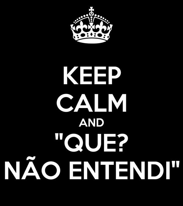 """KEEP CALM AND """"QUE? NÃO ENTENDI"""""""