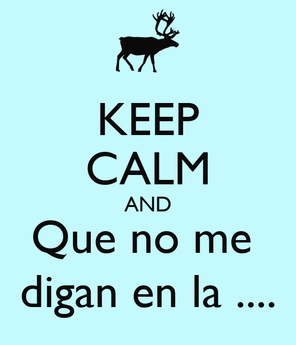 KEEP CALM AND Que no me  digan en la ....