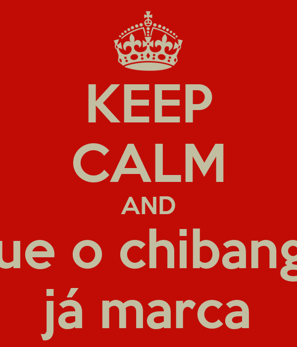KEEP CALM AND que o chibanga já marca