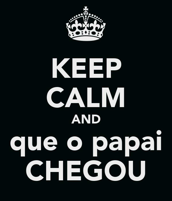 KEEP CALM AND que o papai CHEGOU