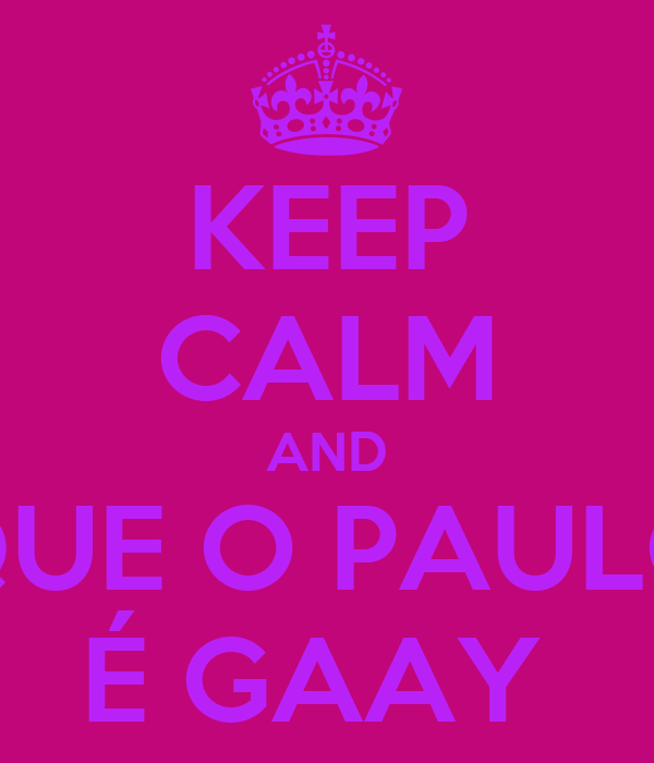 KEEP CALM AND QUE O PAULO É GAAY