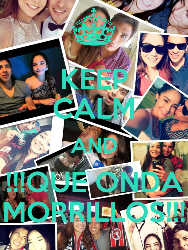 KEEP CALM AND !!!QUE ONDA MORRILLOS!!!