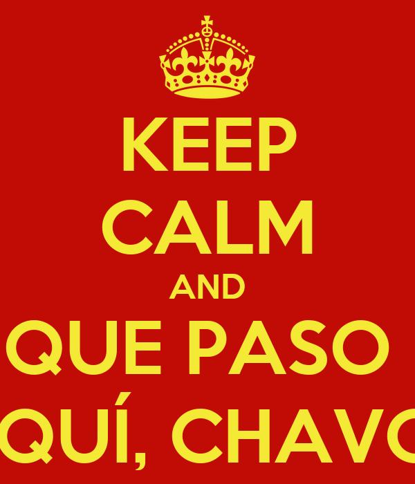 KEEP CALM AND QUE PASO   AQUÍ, CHAVO?!