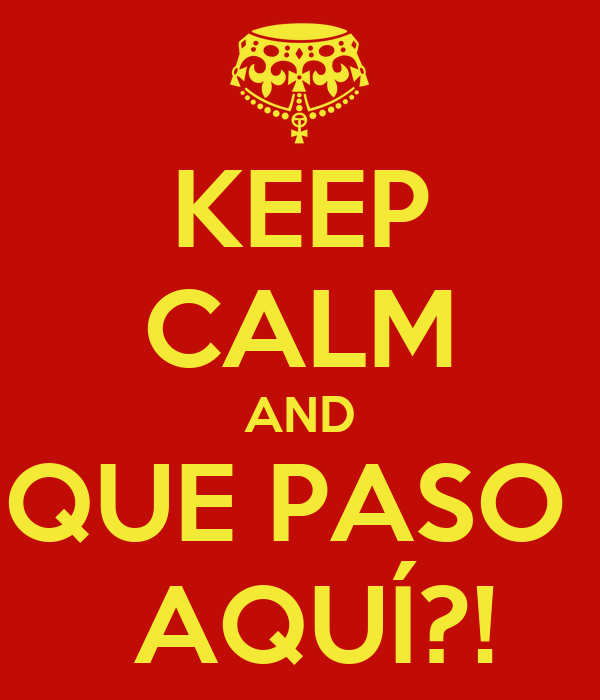 KEEP CALM AND QUE PASO   AQUÍ?!