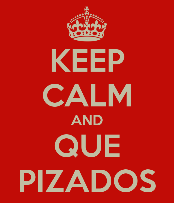 KEEP CALM AND QUE PIZADOS