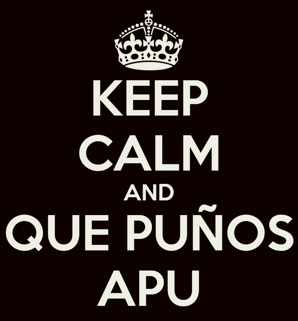 KEEP CALM AND QUE PUÑOS APU