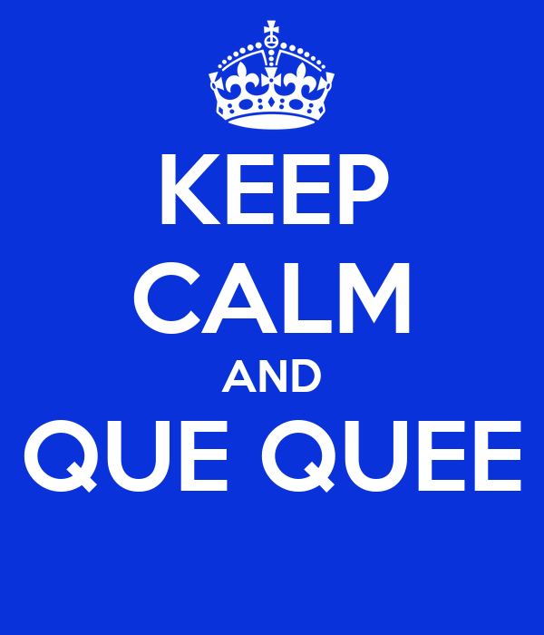 KEEP CALM AND QUE QUEE