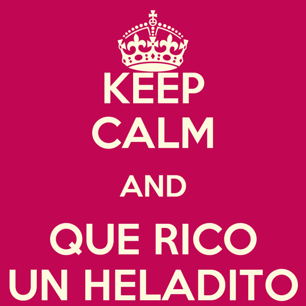 KEEP CALM AND QUE RICO UN HELADITO