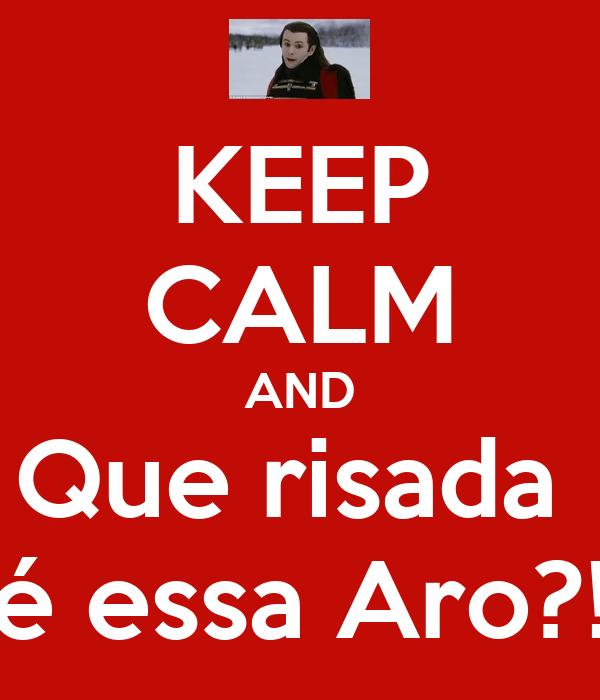 KEEP CALM AND Que risada  é essa Aro?!