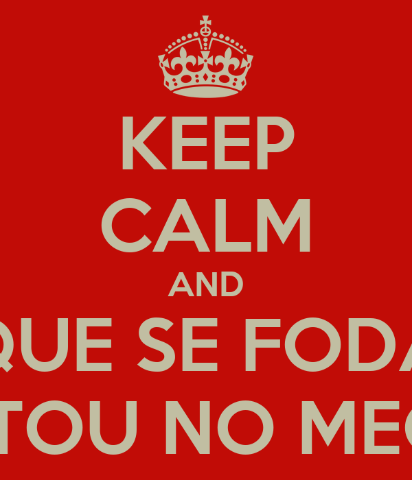 KEEP CALM AND QUE SE FODA ESTOU NO MECO