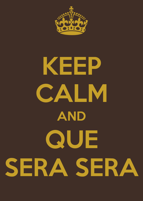 KEEP CALM AND QUE SERA SERA