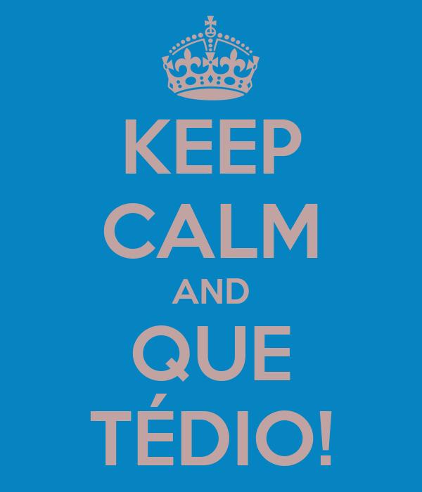 KEEP CALM AND QUE TÉDIO!