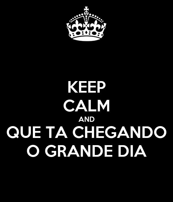 KEEP CALM AND QUE TA CHEGANDO O GRANDE DIA