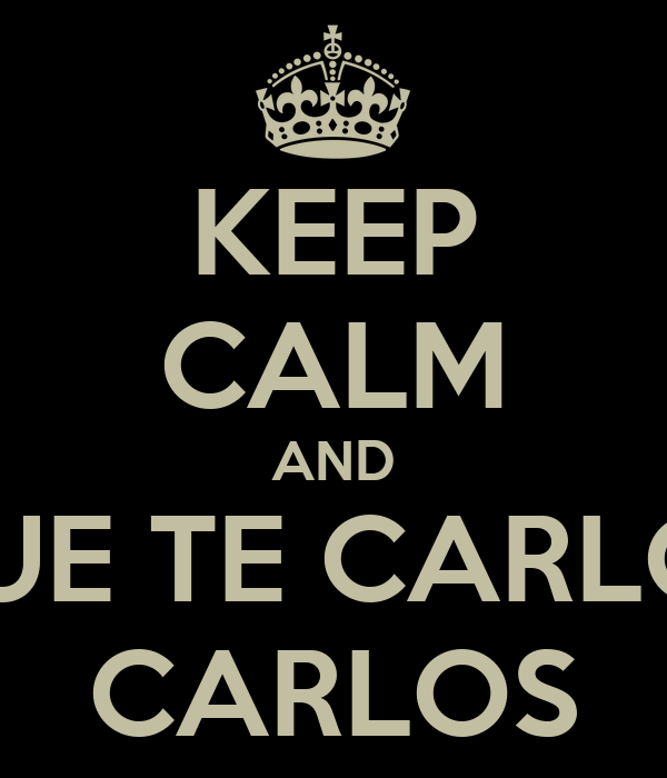 KEEP CALM AND QUE TE CARLOS CARLOS