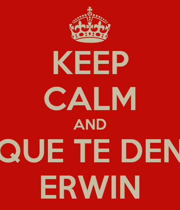 KEEP CALM AND QUE TE DEN ERWIN