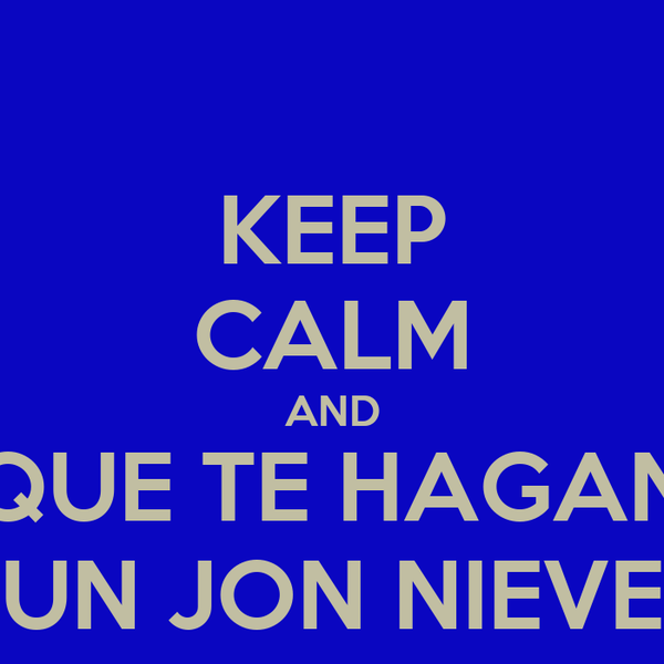 KEEP CALM AND QUE TE HAGAN UN JON NIEVE