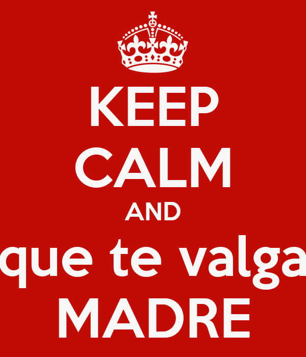 KEEP CALM AND que te valga MADRE