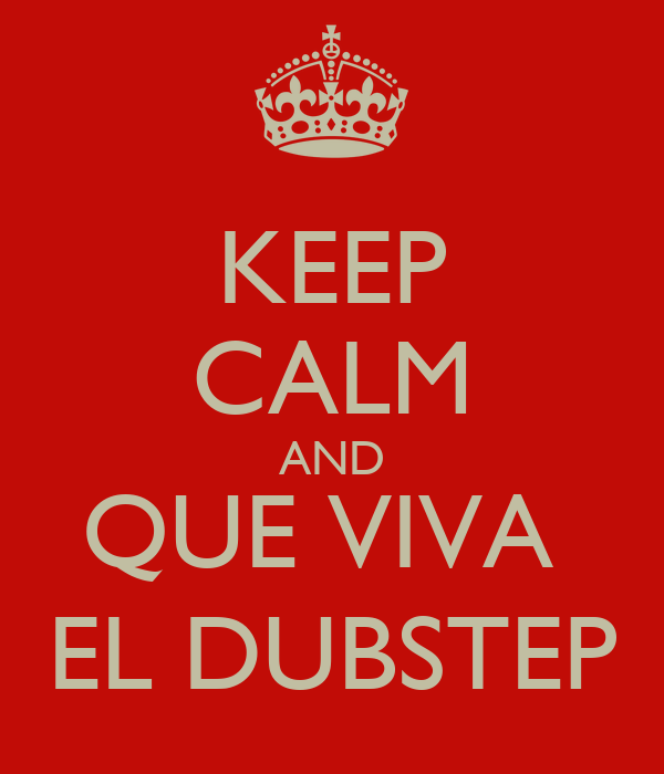 KEEP CALM AND QUE VIVA  EL DUBSTEP