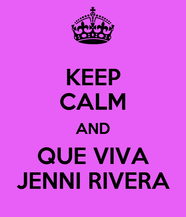 KEEP CALM AND QUE VIVA JENNI RIVERA