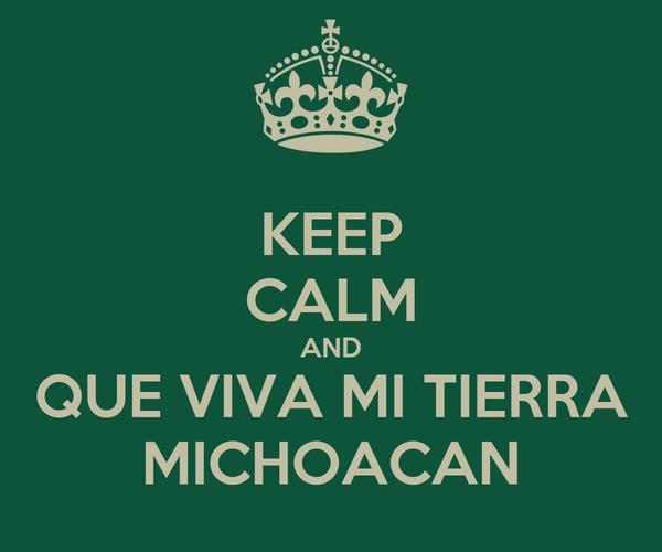 KEEP CALM AND QUE VIVA MI TIERRA MICHOACAN